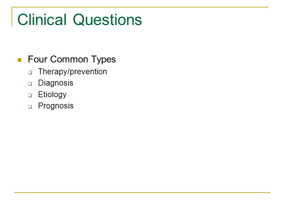 Clinical Questions Four Common Types  Therapy/prevention  Diagnosis  Etiology  Prognosis