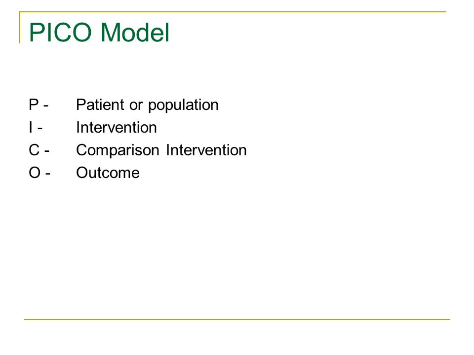 PICO Model P -Patient or population I - Intervention C -Comparison Intervention O - Outcome