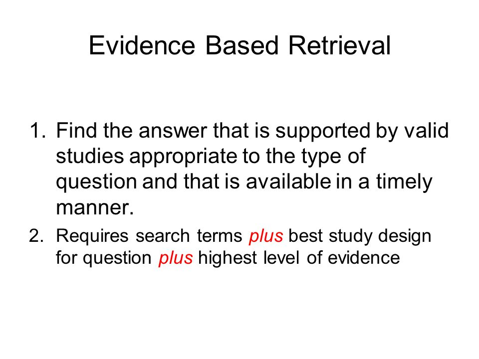Evidence Based Retrieval 1.Find the answer that is supported by valid studies appropriate to the type of question and that is available in a timely ma