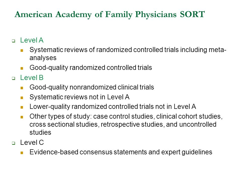 American Academy of Family Physicians SORT  Level A Systematic reviews of randomized controlled trials including meta- analyses Good-quality randomized controlled trials  Level B Good-quality nonrandomized clinical trials Systematic reviews not in Level A Lower-quality randomized controlled trials not in Level A Other types of study: case control studies, clinical cohort studies, cross sectional studies, retrospective studies, and uncontrolled studies  Level C Evidence-based consensus statements and expert guidelines