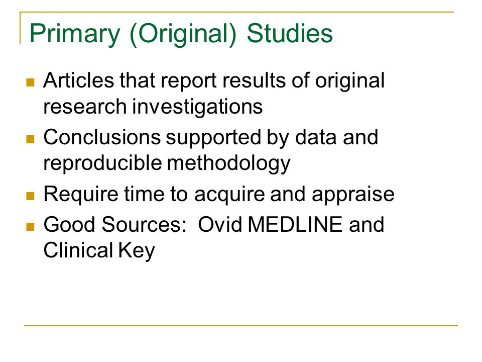 Primary (Original) Studies Articles that report results of original research investigations Conclusions supported by data and reproducible methodology Require time to acquire and appraise Good Sources: Ovid MEDLINE and Clinical Key