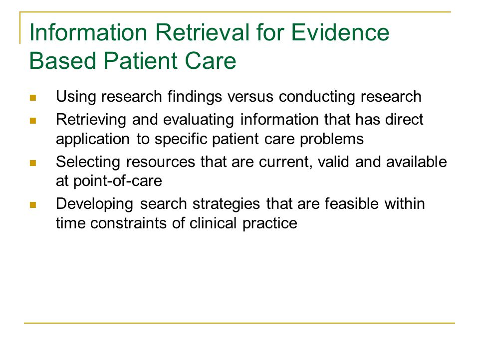 Information Retrieval for Evidence Based Patient Care Using research findings versus conducting research Retrieving and evaluating information that has direct application to specific patient care problems Selecting resources that are current, valid and available at point-of-care Developing search strategies that are feasible within time constraints of clinical practice