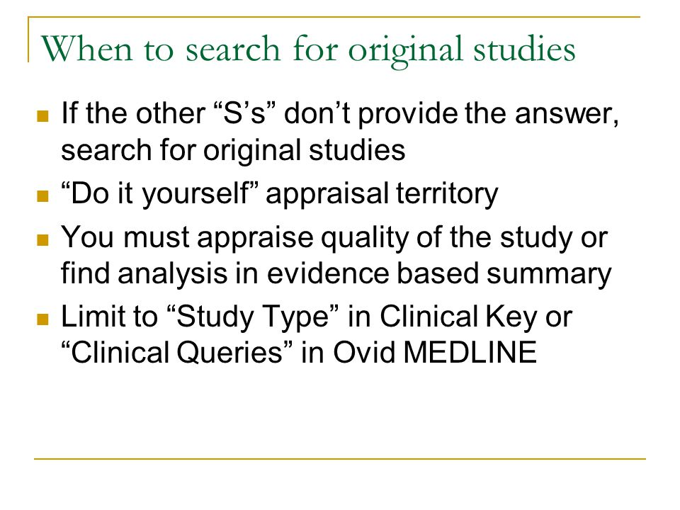 """When to search for original studies If the other """"S's"""" don't provide the answer, search for original studies """"Do it yourself"""" appraisal territory You"""