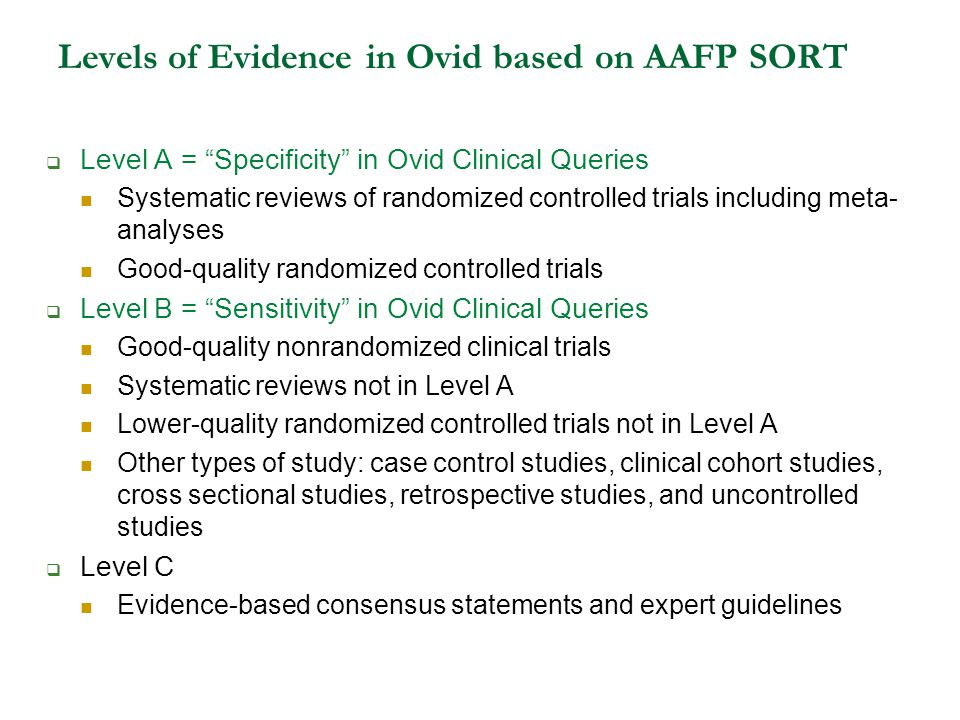 Levels of Evidence in Ovid based on AAFP SORT  Level A = Specificity in Ovid Clinical Queries Systematic reviews of randomized controlled trials including meta- analyses Good-quality randomized controlled trials  Level B = Sensitivity in Ovid Clinical Queries Good-quality nonrandomized clinical trials Systematic reviews not in Level A Lower-quality randomized controlled trials not in Level A Other types of study: case control studies, clinical cohort studies, cross sectional studies, retrospective studies, and uncontrolled studies  Level C Evidence-based consensus statements and expert guidelines