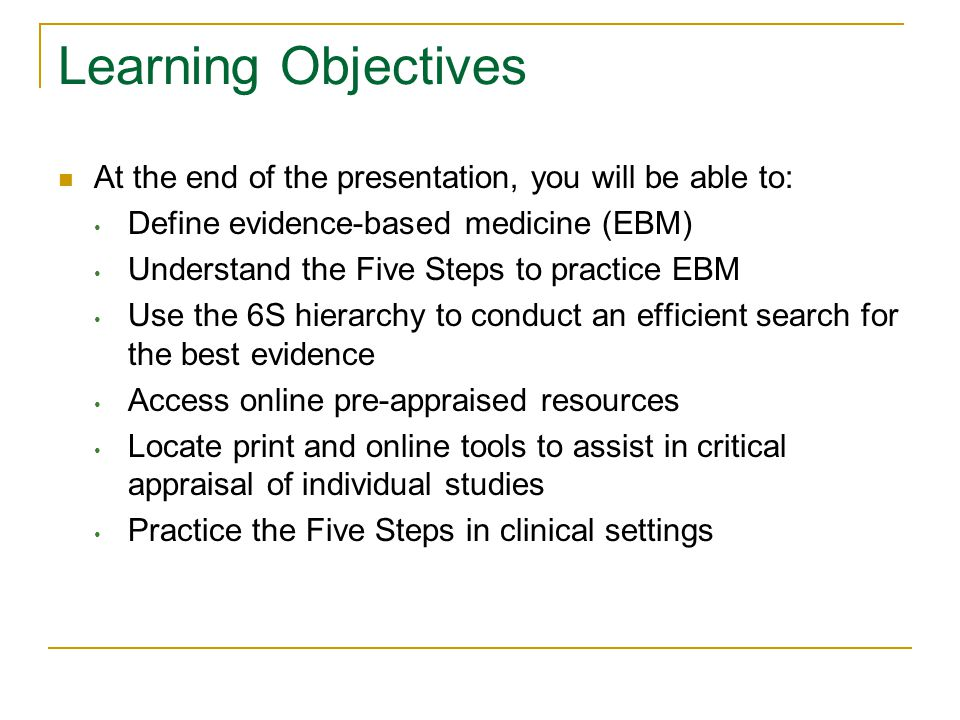 Learning Objectives At the end of the presentation, you will be able to: Define evidence-based medicine (EBM) Understand the Five Steps to practice EBM Use the 6S hierarchy to conduct an efficient search for the best evidence Access online pre-appraised resources Locate print and online tools to assist in critical appraisal of individual studies Practice the Five Steps in clinical settings