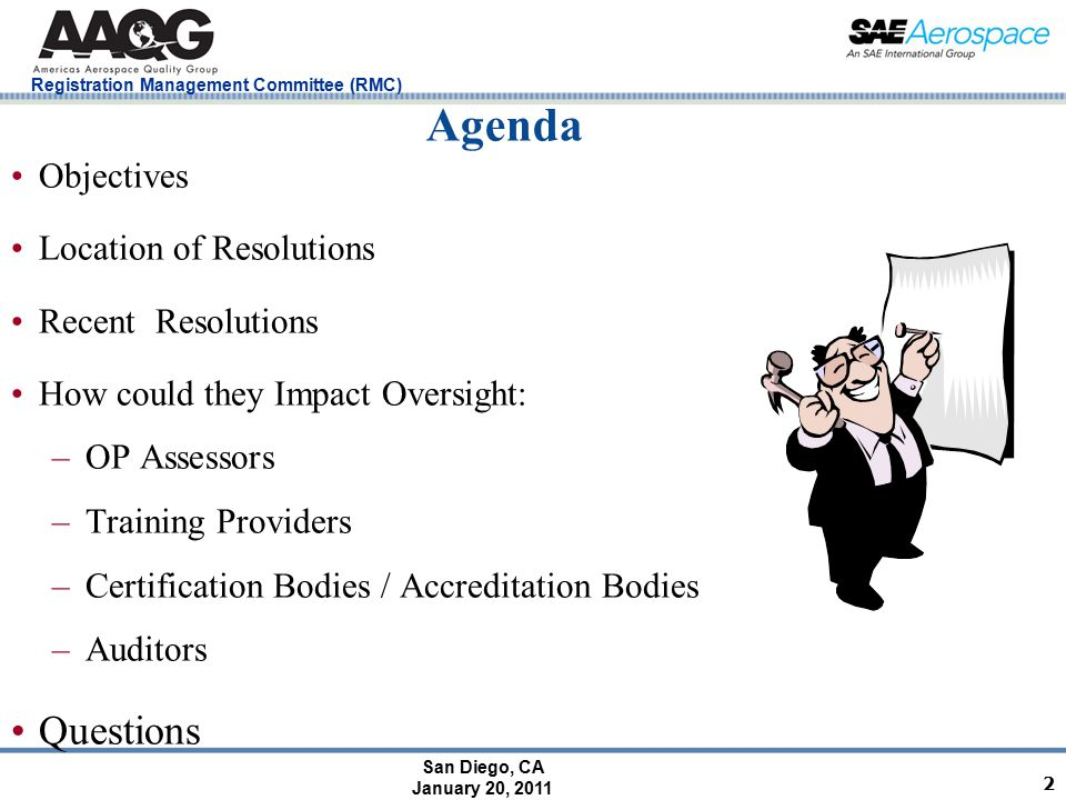 San Diego, CA January 20, 2011 Registration Management Committee (RMC) Agenda Objectives Location of Resolutions Recent Resolutions How could they Impact Oversight: –OP Assessors –Training Providers –Certification Bodies / Accreditation Bodies –Auditors Questions 2