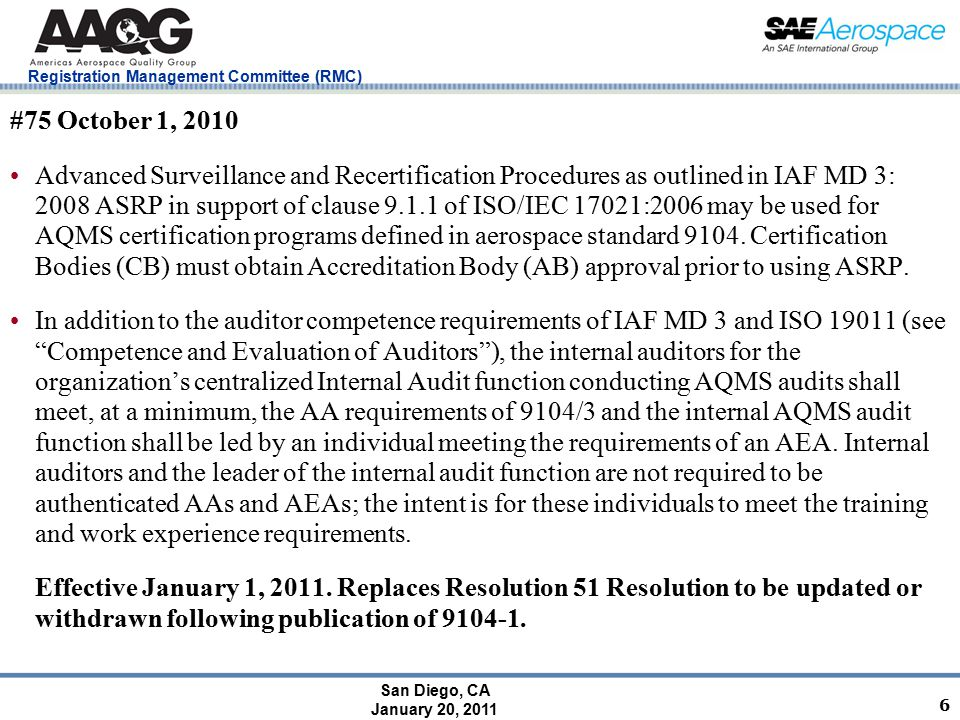 San Diego, CA January 20, 2011 Registration Management Committee (RMC) 6 #75 October 1, 2010 Advanced Surveillance and Recertification Procedures as outlined in IAF MD 3: 2008 ASRP in support of clause 9.1.1 of ISO/IEC 17021:2006 may be used for AQMS certification programs defined in aerospace standard 9104.