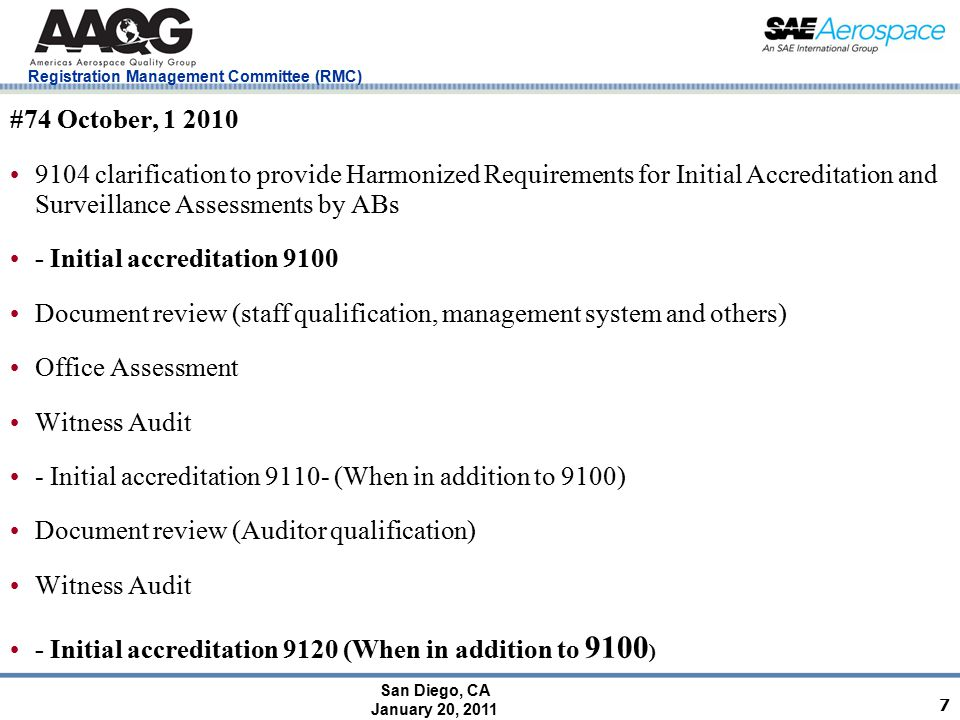 San Diego, CA January 20, 2011 Registration Management Committee (RMC) 7 #74 October, 1 2010 9104 clarification to provide Harmonized Requirements for Initial Accreditation and Surveillance Assessments by ABs - Initial accreditation 9100 Document review (staff qualification, management system and others) Office Assessment Witness Audit - Initial accreditation 9110- (When in addition to 9100) Document review (Auditor qualification) Witness Audit - Initial accreditation 9120 (When in addition to 9100 )