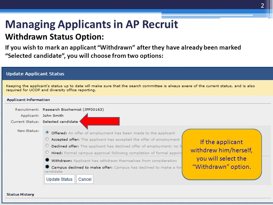 Withdrawn Status Option: If you wish to mark an applicant Withdrawn after they have already been marked Selected candidate , you will choose from two options: Managing Applicants in AP Recruit 2 If UCSF declined to make a formal offer, you will select, Campus declined to make offer If the applicant withdrew him/herself, you will select the Withdrawn option.