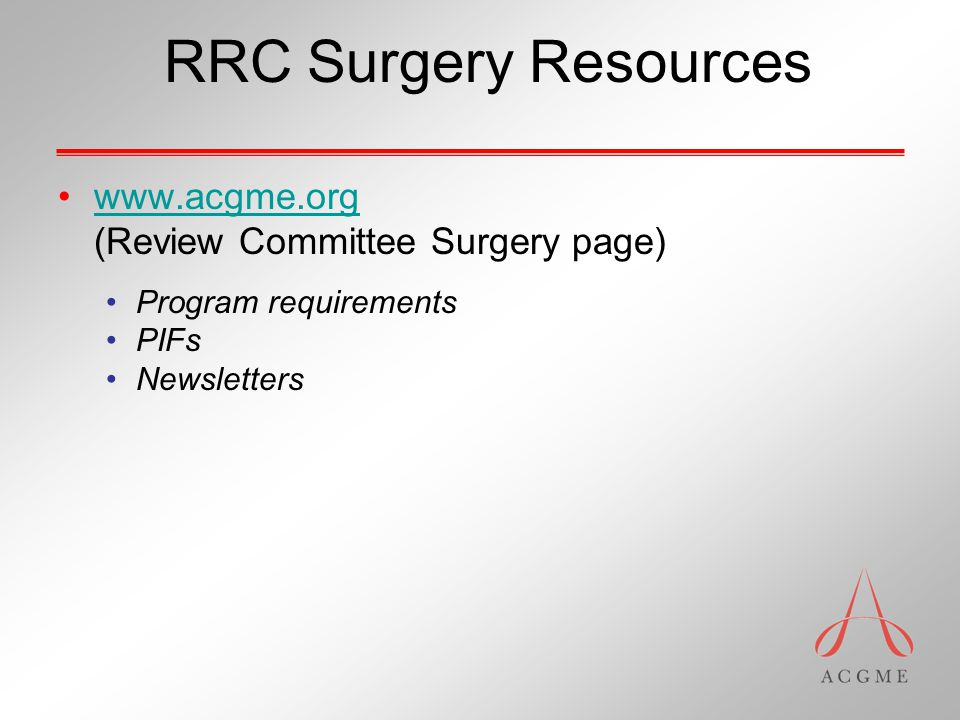 RRC Surgery Resources www.acgme.org (Review Committee Surgery page) Program requirements PIFs Newsletters