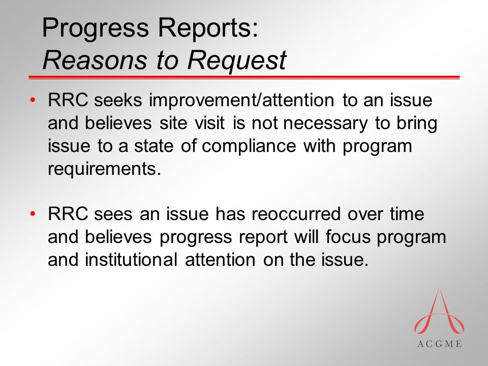Progress Reports: Reasons to Request RRC seeks improvement/attention to an issue and believes site visit is not necessary to bring issue to a state of compliance with program requirements.