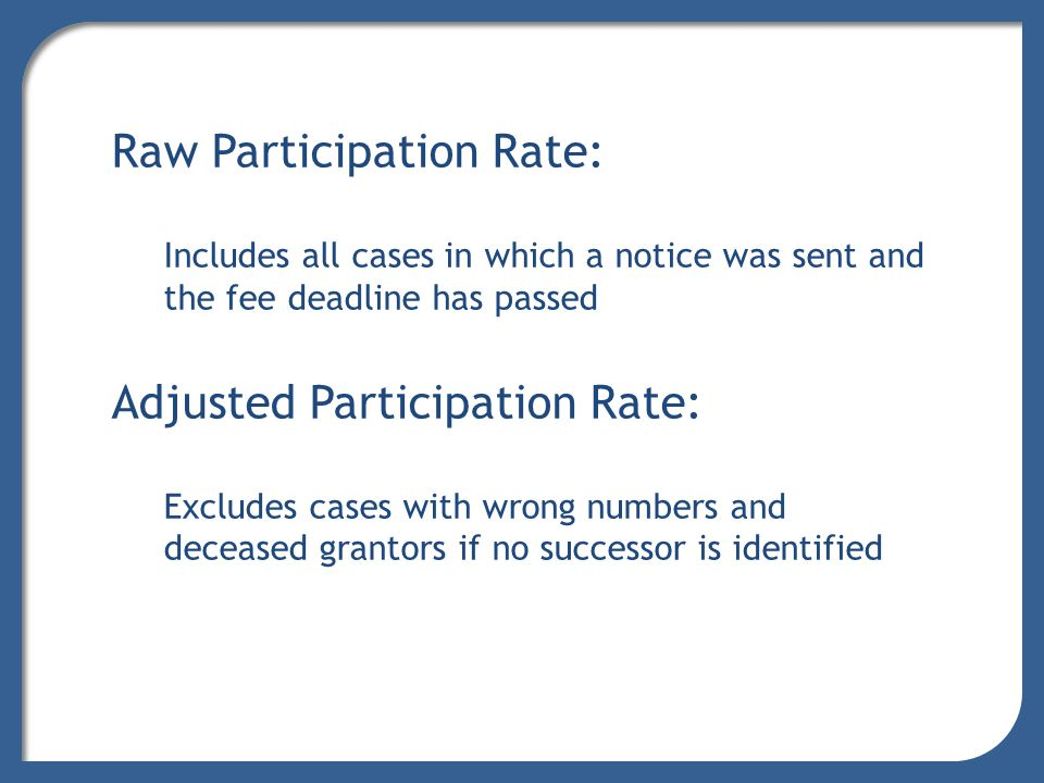 Raw Participation Rate: Includes all cases in which a notice was sent and the fee deadline has passed Adjusted Participation Rate: Excludes cases with wrong numbers and deceased grantors if no successor is identified