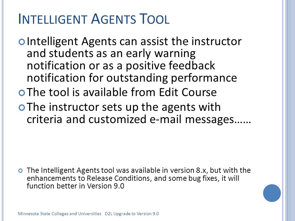 I NTELLIGENT A GENTS T OOL Intelligent Agents can assist the instructor and students as an early warning notification or as a positive feedback notification for outstanding performance The tool is available from Edit Course The instructor sets up the agents with criteria and customized e-mail messages…… The Intelligent Agents tool was available in version 8.x, but with the enhancements to Release Conditions, and some bug fixes, it will function better in Version 9.0 Minnesota State Colleges and Universities D2L Upgrade to Version 9.0