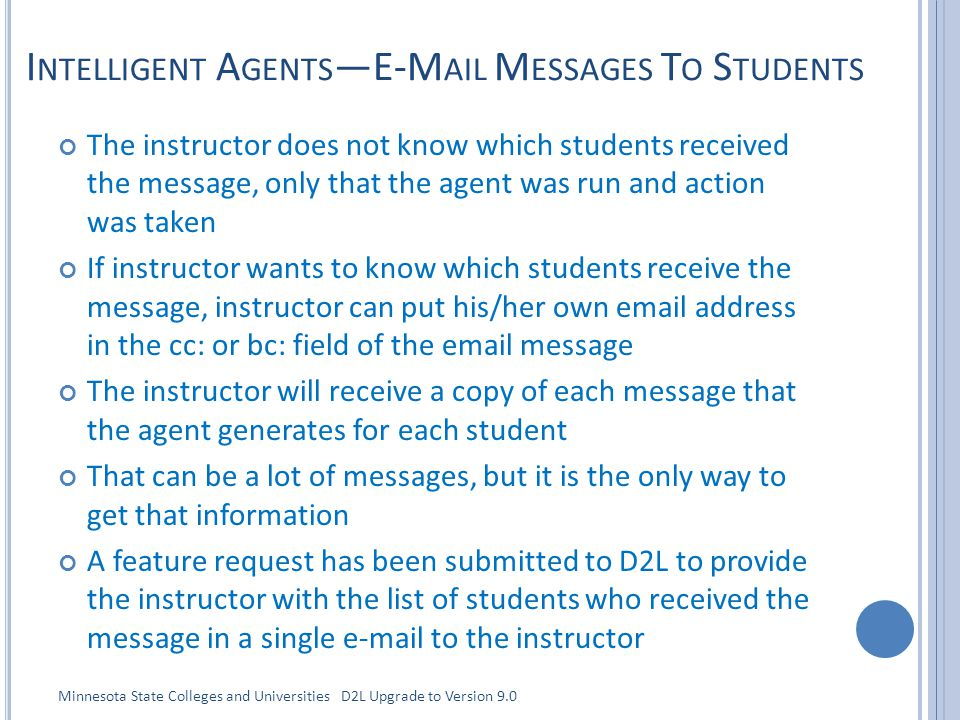 I NTELLIGENT A GENTS —E-M AIL M ESSAGES T O S TUDENTS The instructor does not know which students received the message, only that the agent was run and action was taken If instructor wants to know which students receive the message, instructor can put his/her own email address in the cc: or bc: field of the email message The instructor will receive a copy of each message that the agent generates for each student That can be a lot of messages, but it is the only way to get that information A feature request has been submitted to D2L to provide the instructor with the list of students who received the message in a single e-mail to the instructor Minnesota State Colleges and Universities D2L Upgrade to Version 9.0