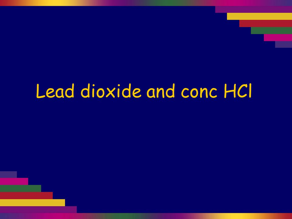 Lead dioxide and conc HCl