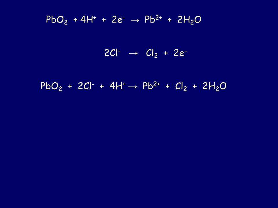 PbO 2 + 4H + + 2e - → Pb 2+ + 2H 2 O 2Cl - → Cl 2 + 2e - PbO 2 + 2Cl - + 4H + → Pb 2+ + Cl 2 + 2H 2 O