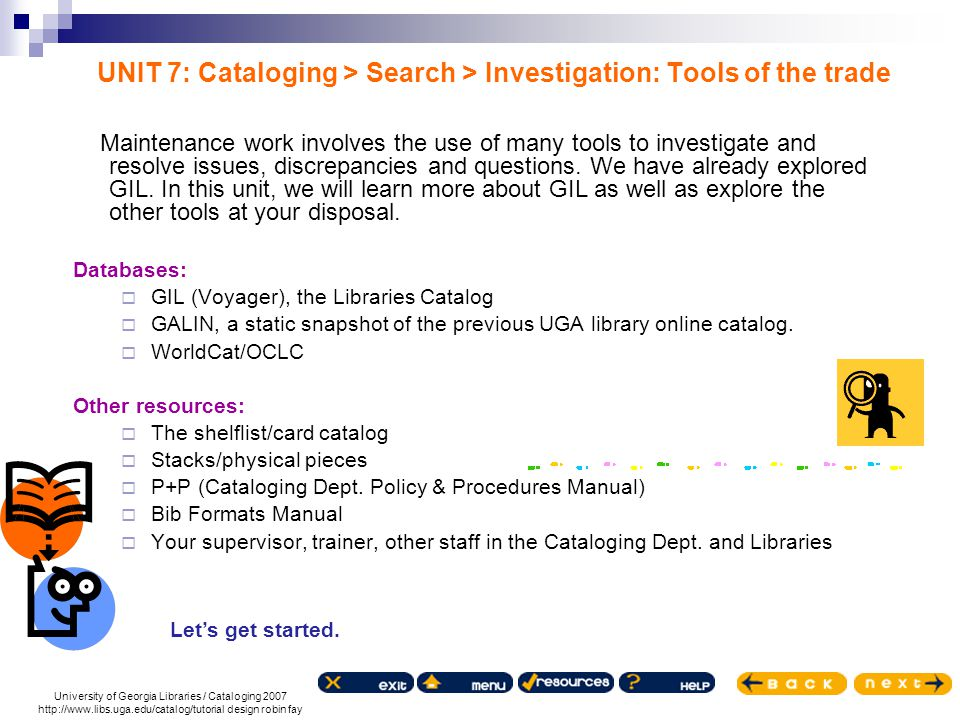 University of Georgia Libraries / Cataloging 2007 http://www.libs.uga.edu/catalog/tutorial design robin fay UNIT 7: Cataloging > Search > Investigation: Tools of the trade Maintenance work involves the use of many tools to investigate and resolve issues, discrepancies and questions.