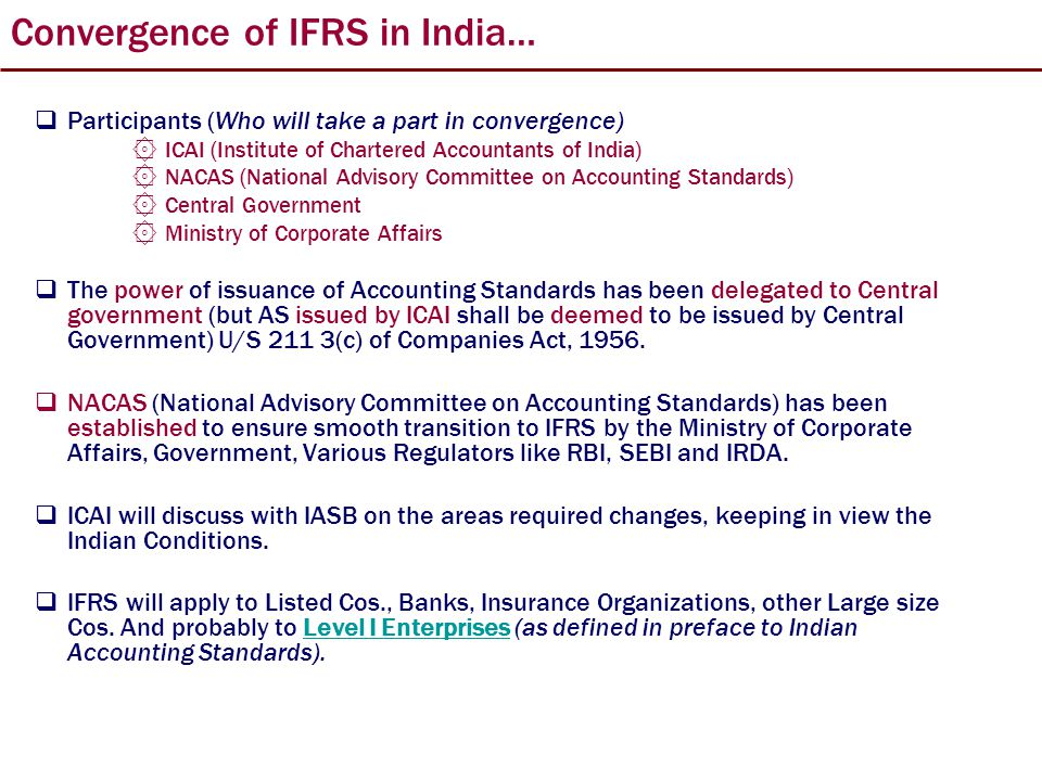 Convergence of IFRS in India…  Participants (Who will take a part in convergence) ۞ ICAI (Institute of Chartered Accountants of India) ۞ NACAS (National Advisory Committee on Accounting Standards) ۞ Central Government ۞ Ministry of Corporate Affairs  The power of issuance of Accounting Standards has been delegated to Central government (but AS issued by ICAI shall be deemed to be issued by Central Government) U/S 211 3(c) of Companies Act, 1956.