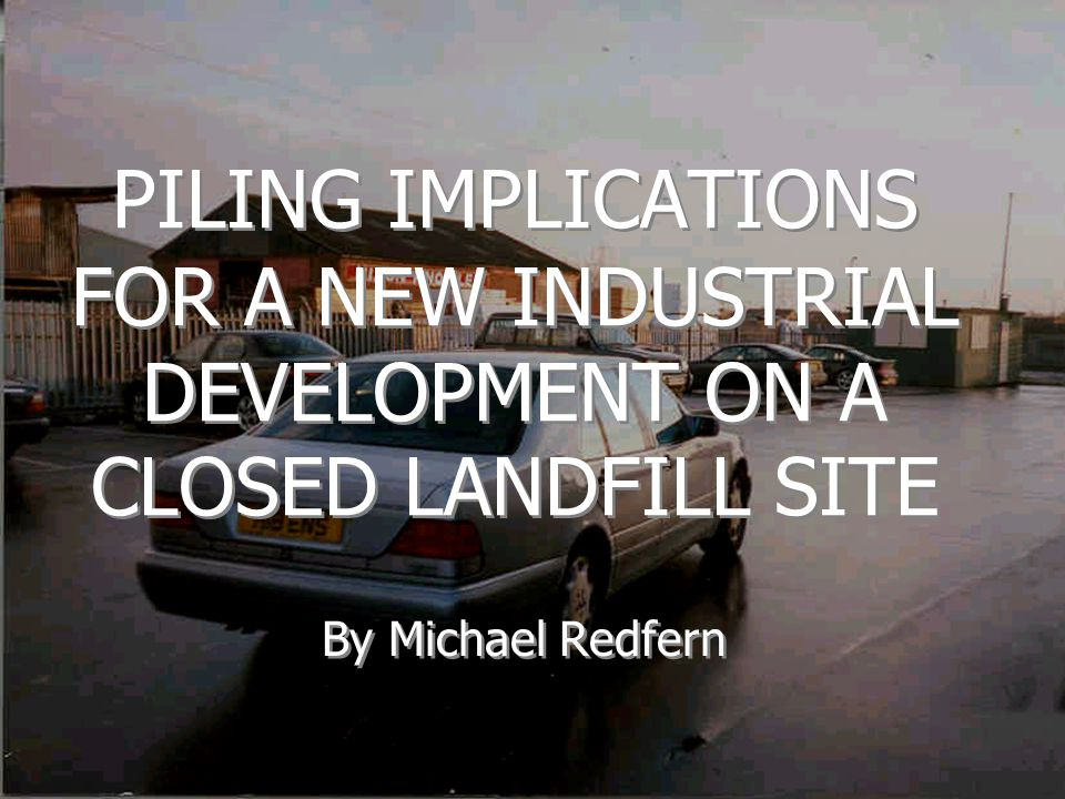PILING IMPLICATIONS FOR A NEW INDUSTRIAL DEVELOPMENT ON A CLOSED LANDFILL SITE By Michael Redfern
