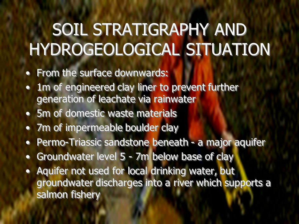 SOIL STRATIGRAPHY AND HYDROGEOLOGICAL SITUATION From the surface downwards: 1m of engineered clay liner to prevent further generation of leachate via rainwater 5m of domestic waste materials 7m of impermeable boulder clay Permo-Triassic sandstone beneath - a major aquifer Groundwater level 5 - 7m below base of clay Aquifer not used for local drinking water, but groundwater discharges into a river which supports a salmon fishery From the surface downwards: 1m of engineered clay liner to prevent further generation of leachate via rainwater 5m of domestic waste materials 7m of impermeable boulder clay Permo-Triassic sandstone beneath - a major aquifer Groundwater level 5 - 7m below base of clay Aquifer not used for local drinking water, but groundwater discharges into a river which supports a salmon fishery