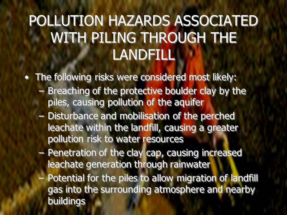 POLLUTION HAZARDS ASSOCIATED WITH PILING THROUGH THE LANDFILL The following risks were considered most likely: –Breaching of the protective boulder clay by the piles, causing pollution of the aquifer –Disturbance and mobilisation of the perched leachate within the landfill, causing a greater pollution risk to water resources –Penetration of the clay cap, causing increased leachate generation through rainwater –Potential for the piles to allow migration of landfill gas into the surrounding atmosphere and nearby buildings The following risks were considered most likely: –Breaching of the protective boulder clay by the piles, causing pollution of the aquifer –Disturbance and mobilisation of the perched leachate within the landfill, causing a greater pollution risk to water resources –Penetration of the clay cap, causing increased leachate generation through rainwater –Potential for the piles to allow migration of landfill gas into the surrounding atmosphere and nearby buildings