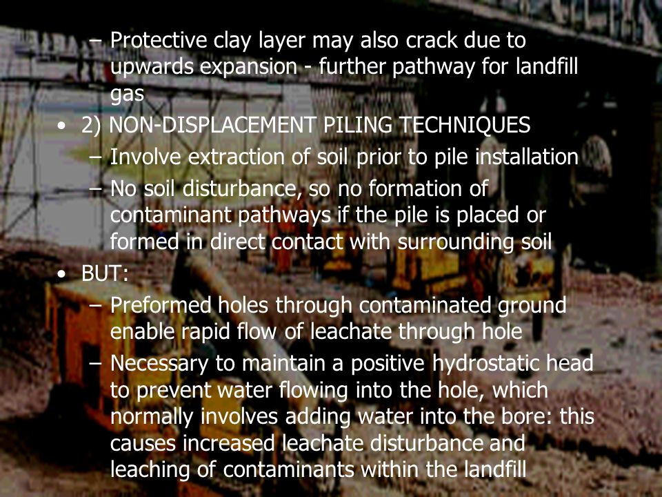 –Protective clay layer may also crack due to upwards expansion - further pathway for landfill gas 2) NON-DISPLACEMENT PILING TECHNIQUES –Involve extraction of soil prior to pile installation –No soil disturbance, so no formation of contaminant pathways if the pile is placed or formed in direct contact with surrounding soil BUT: –Preformed holes through contaminated ground enable rapid flow of leachate through hole –Necessary to maintain a positive hydrostatic head to prevent water flowing into the hole, which normally involves adding water into the bore: this causes increased leachate disturbance and leaching of contaminants within the landfill