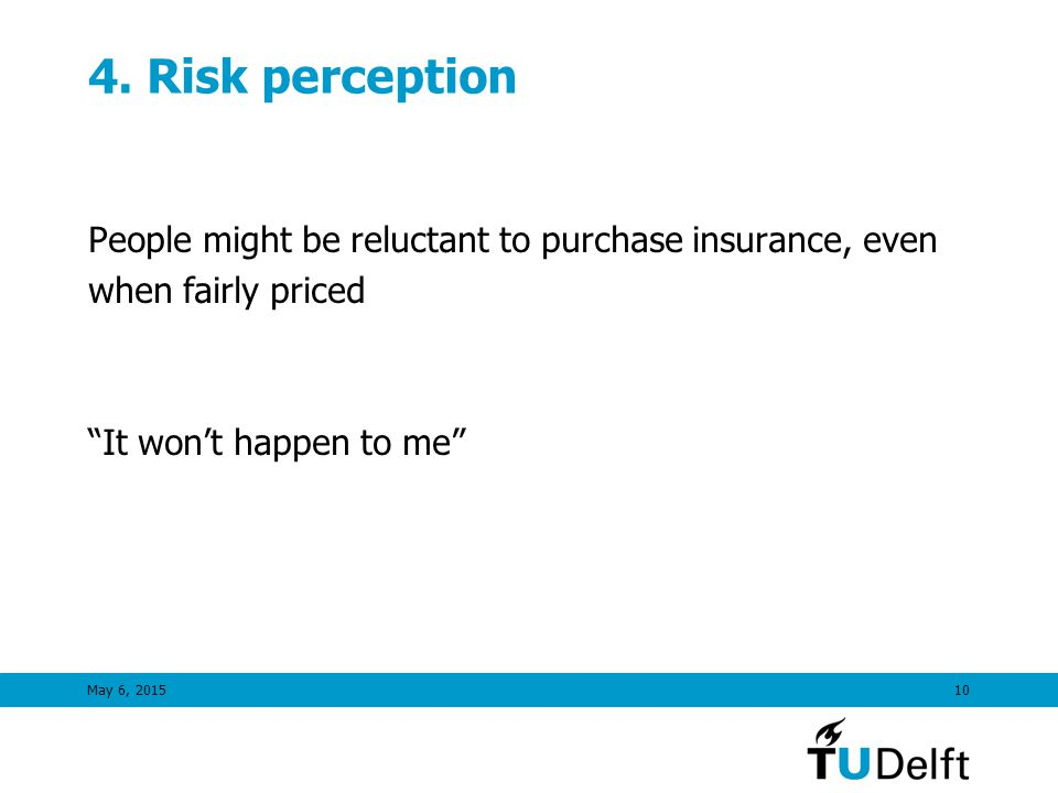 "May 6, 201510 4. Risk perception People might be reluctant to purchase insurance, even when fairly priced ""It won't happen to me"""