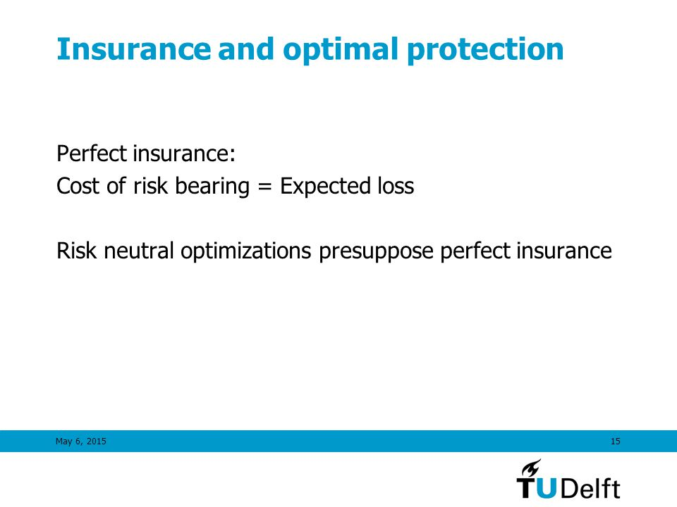 May 6, 201515 Insurance and optimal protection Perfect insurance: Cost of risk bearing = Expected loss Risk neutral optimizations presuppose perfect insurance