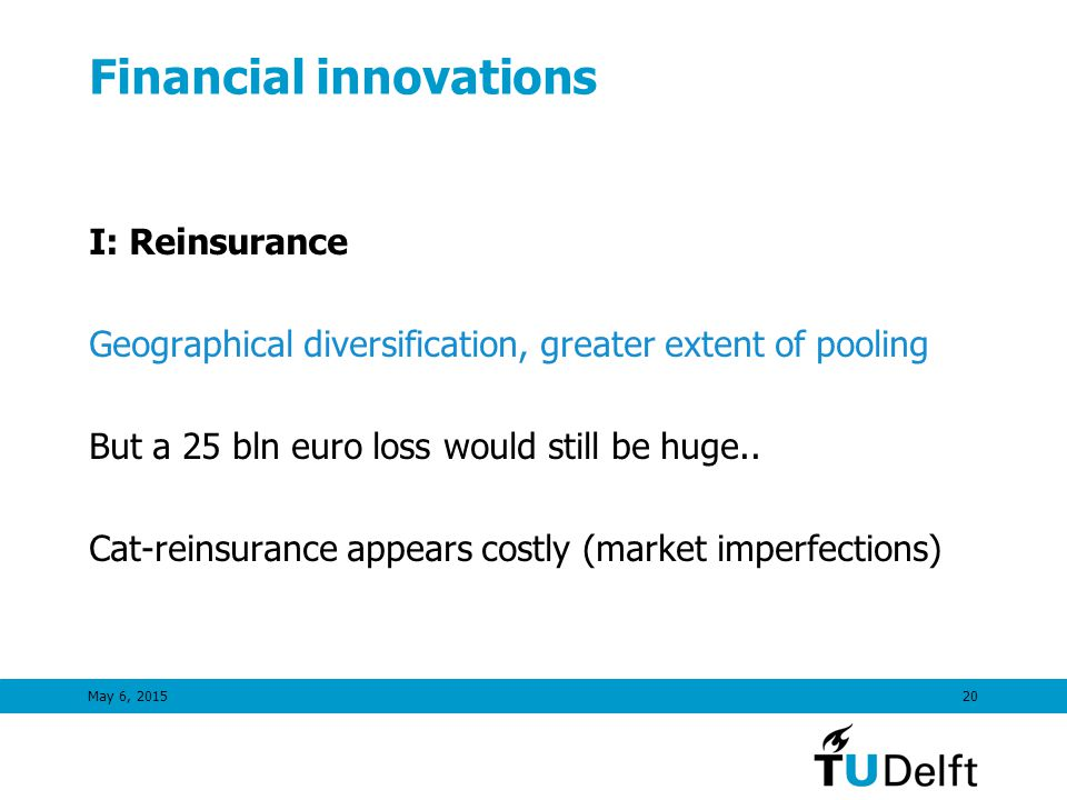 May 6, 201520 Financial innovations I: Reinsurance Geographical diversification, greater extent of pooling But a 25 bln euro loss would still be huge..