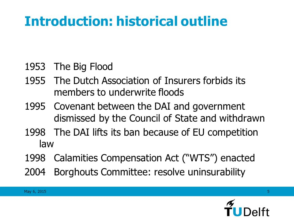 Introduction: historical outline 1953The Big Flood 1955The Dutch Association of Insurers forbids its members to underwrite floods 1995Covenant between the DAI and government dismissed by the Council of State and withdrawn 1998The DAI lifts its ban because of EU competition law 1998Calamities Compensation Act ( WTS ) enacted 2004Borghouts Committee: resolve uninsurability May 6, 20155