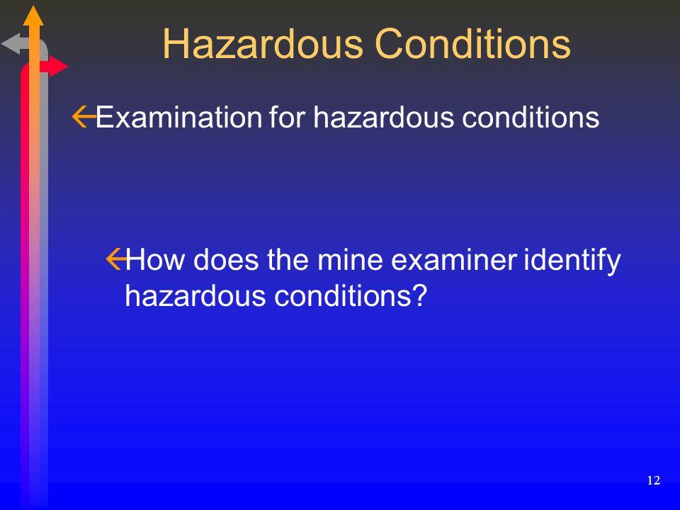 12 Hazardous Conditions ßExamination for hazardous conditions ßHow does the mine examiner identify hazardous conditions