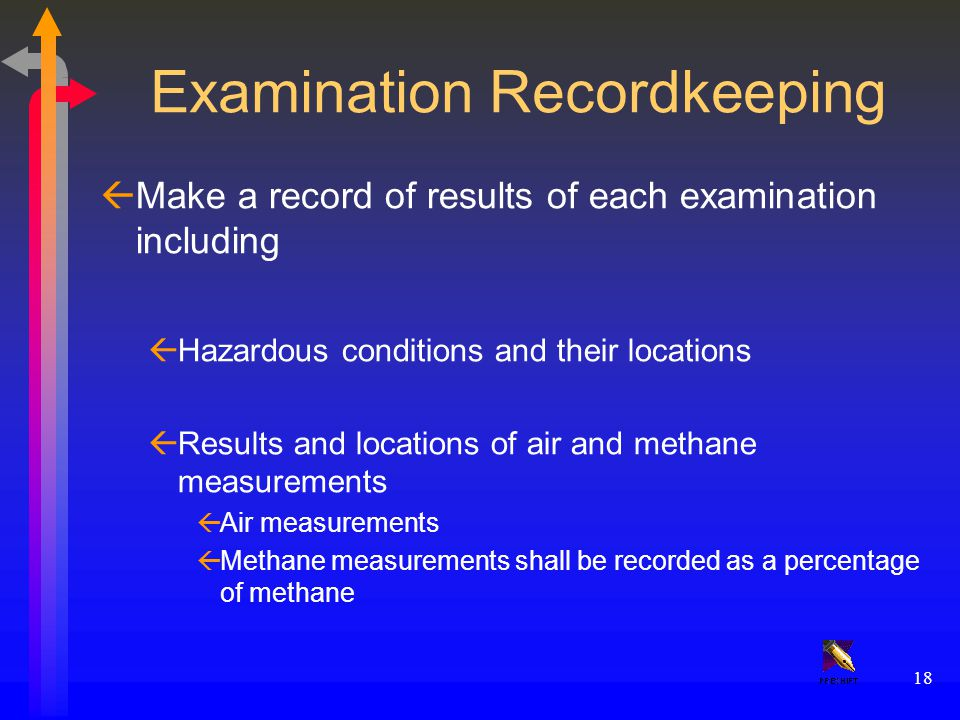 18 Examination Recordkeeping ßMake a record of results of each examination including ßHazardous conditions and their locations ßResults and locations of air and methane measurements ßAir measurements ßMethane measurements shall be recorded as a percentage of methane