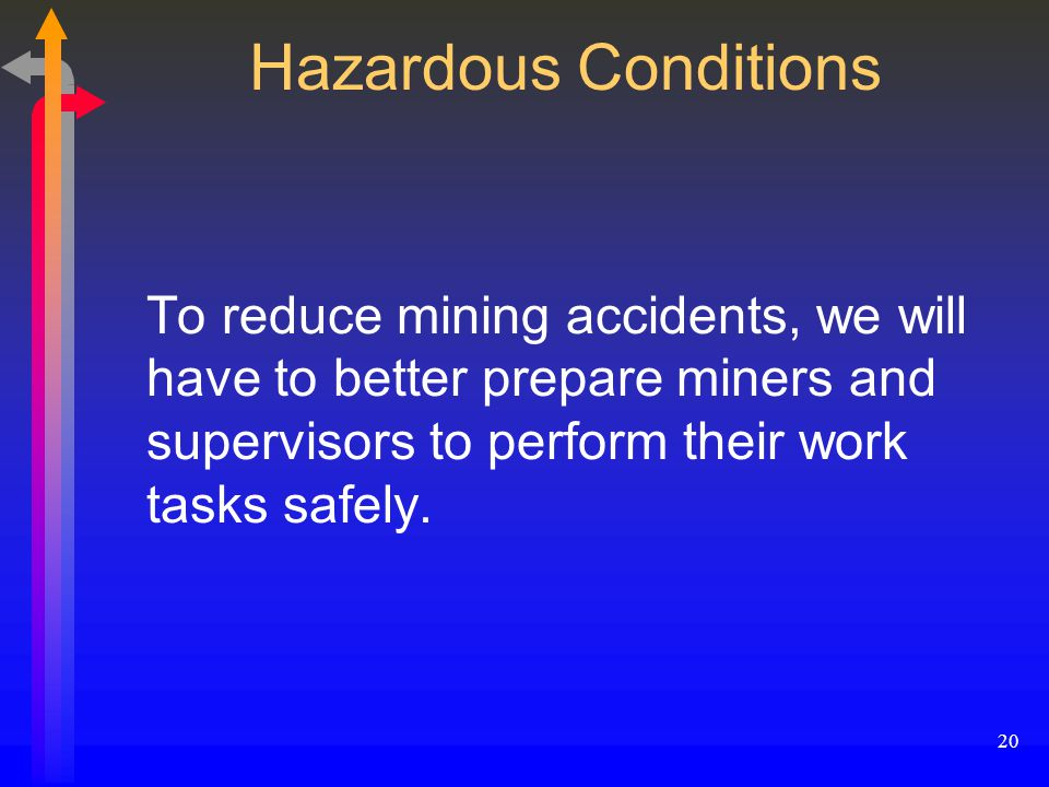 20 Hazardous Conditions To reduce mining accidents, we will have to better prepare miners and supervisors to perform their work tasks safely.