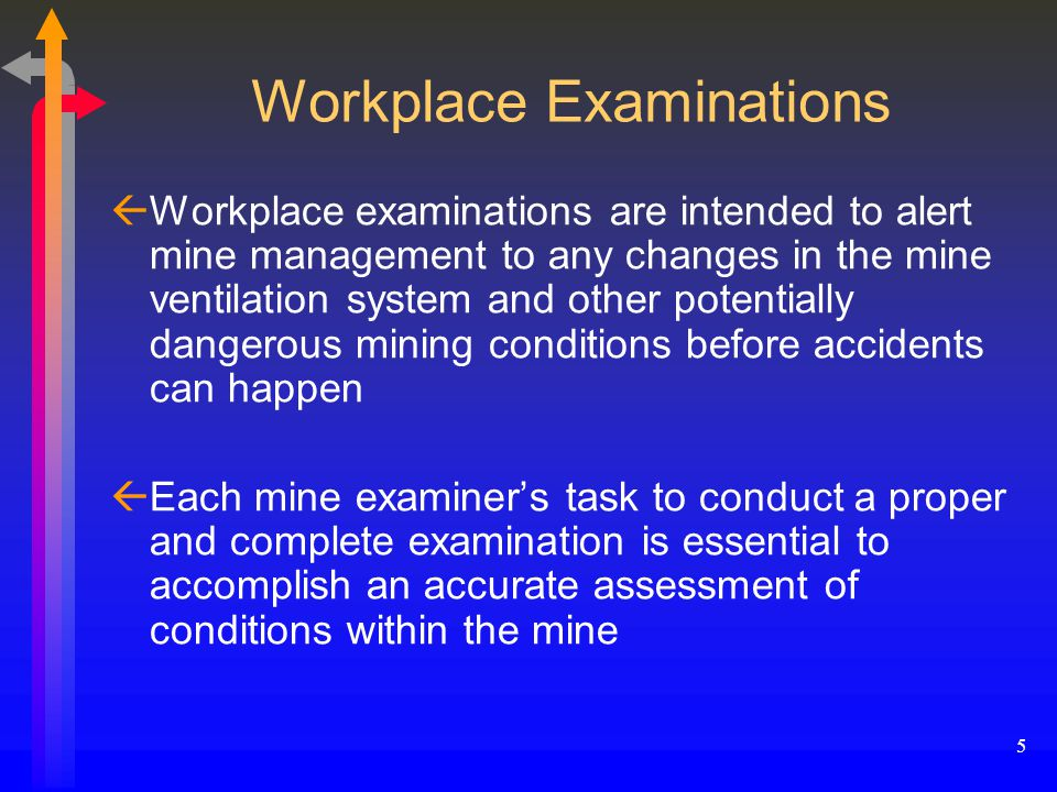 5 Workplace Examinations ßWorkplace examinations are intended to alert mine management to any changes in the mine ventilation system and other potentially dangerous mining conditions before accidents can happen ßEach mine examiner's task to conduct a proper and complete examination is essential to accomplish an accurate assessment of conditions within the mine