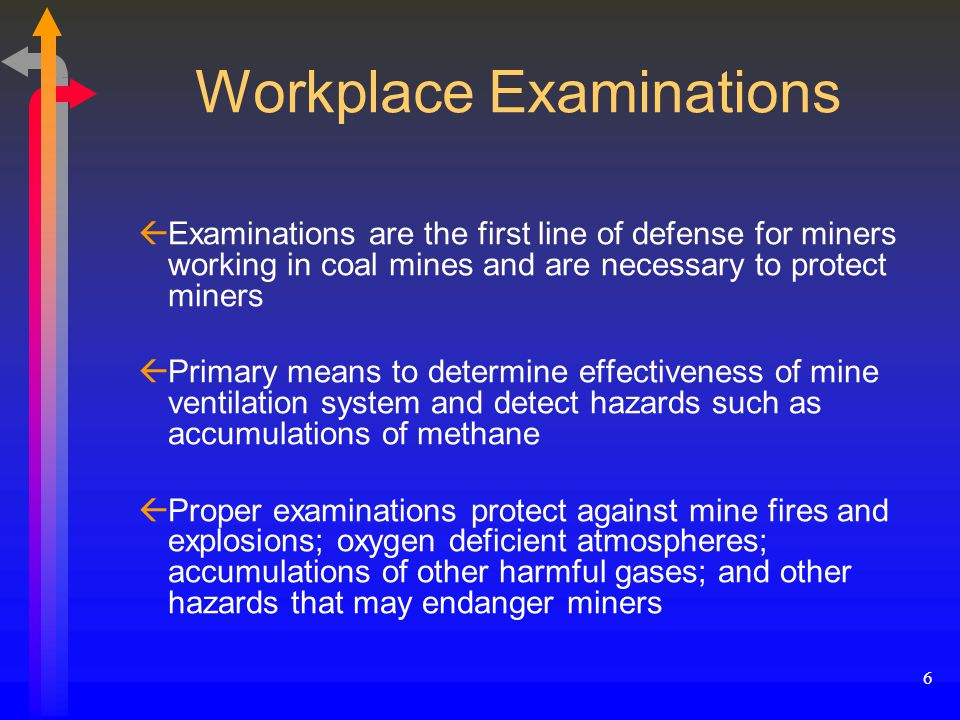 6 Workplace Examinations ßExaminations are the first line of defense for miners working in coal mines and are necessary to protect miners ßPrimary means to determine effectiveness of mine ventilation system and detect hazards such as accumulations of methane ßProper examinations protect against mine fires and explosions; oxygen deficient atmospheres; accumulations of other harmful gases; and other hazards that may endanger miners
