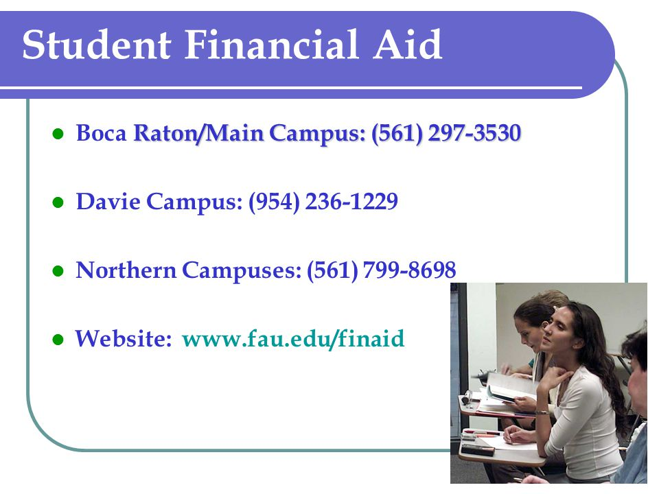 Student Financial Aid Raton/Main Campus: (561) 297-3530 Boca Raton/Main Campus: (561) 297-3530 Davie Campus: (954) 236-1229 Northern Campuses: (561) 799-8698 Website: www.fau.edu/finaid