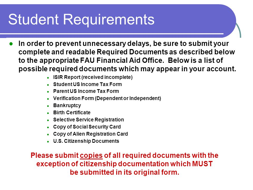 Student Requirements In order to prevent unnecessary delays, be sure to submit your complete and readable Required Documents as described below to the appropriate FAU Financial Aid Office.