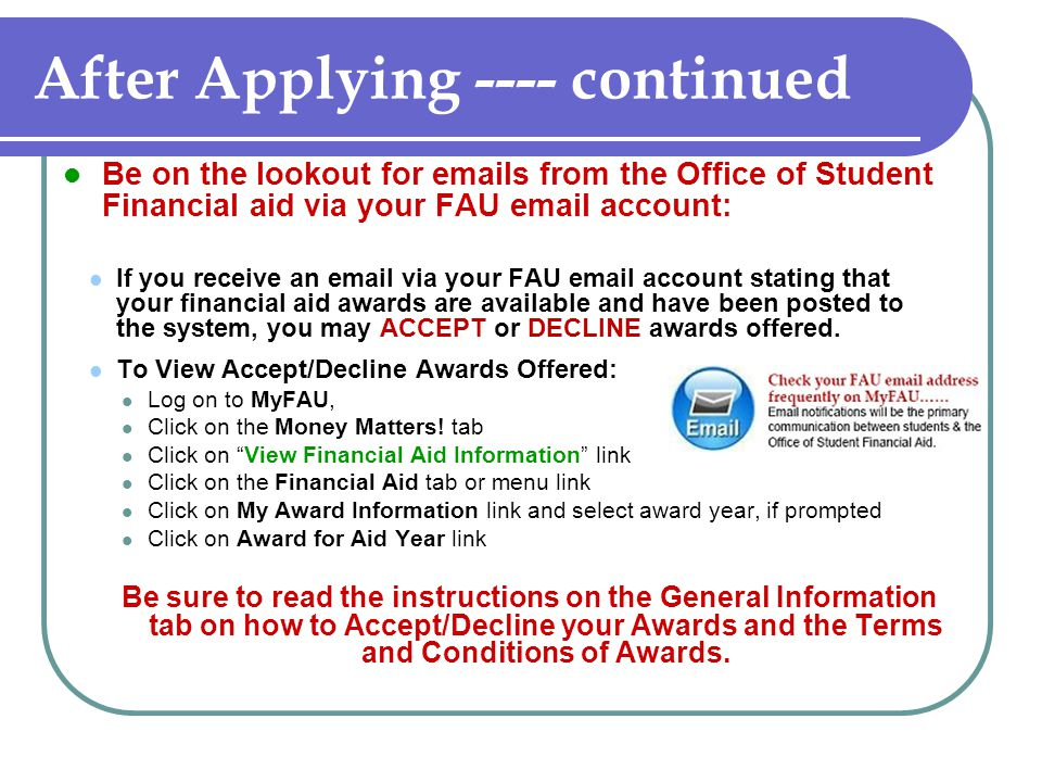 After Applying ---- continued Be on the lookout for emails from the Office of Student Financial aid via your FAU email account: If you receive an email via your FAU email account stating that your financial aid awards are available and have been posted to the system, you may ACCEPT or DECLINE awards offered.