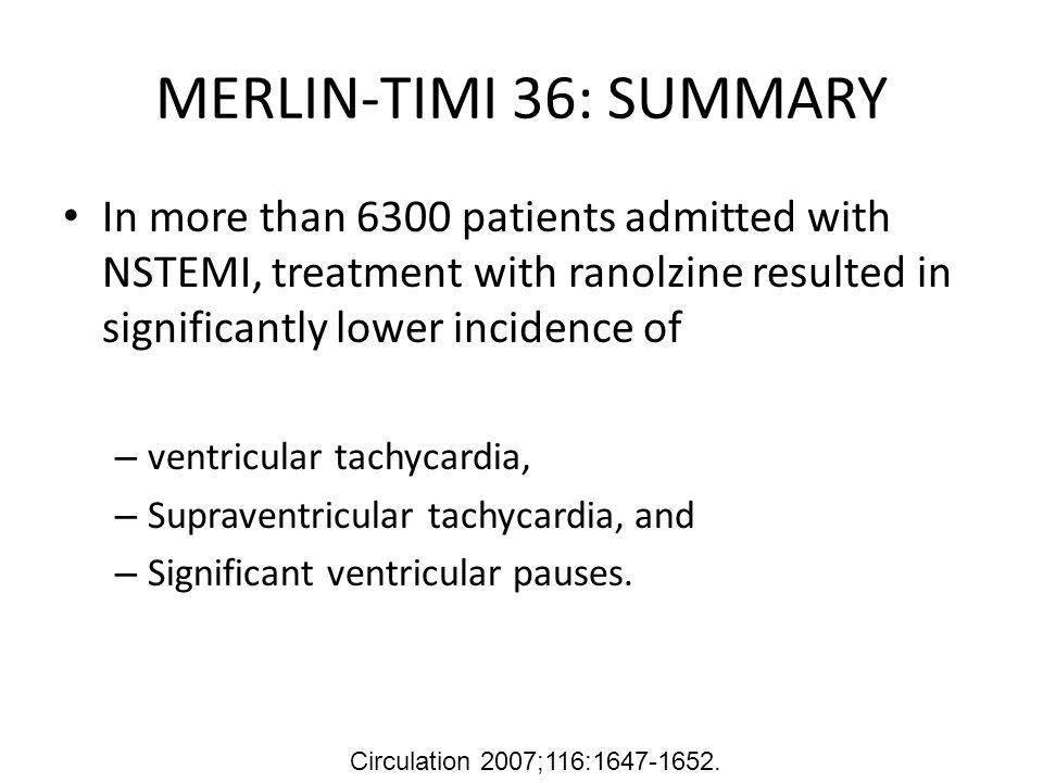 MERLIN-TIMI 36: SUMMARY In more than 6300 patients admitted with NSTEMI, treatment with ranolzine resulted in significantly lower incidence of – ventricular tachycardia, – Supraventricular tachycardia, and – Significant ventricular pauses.