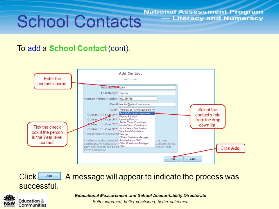 Educational Measurement and School Accountability Directorate Better informed, better positioned, better outcomes To add a School Contact (cont): School Contacts Enter the contact's name.