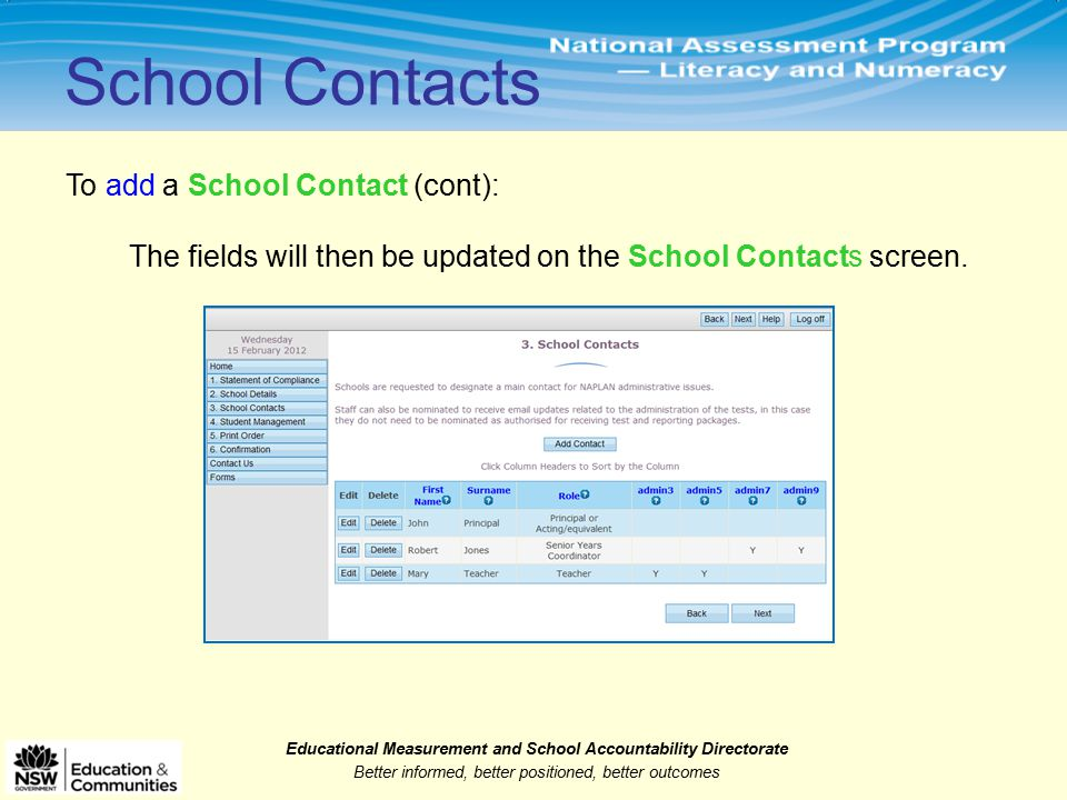 Educational Measurement and School Accountability Directorate Better informed, better positioned, better outcomes To add a School Contact (cont): School Contacts The fields will then be updated on the School Contacts screen.