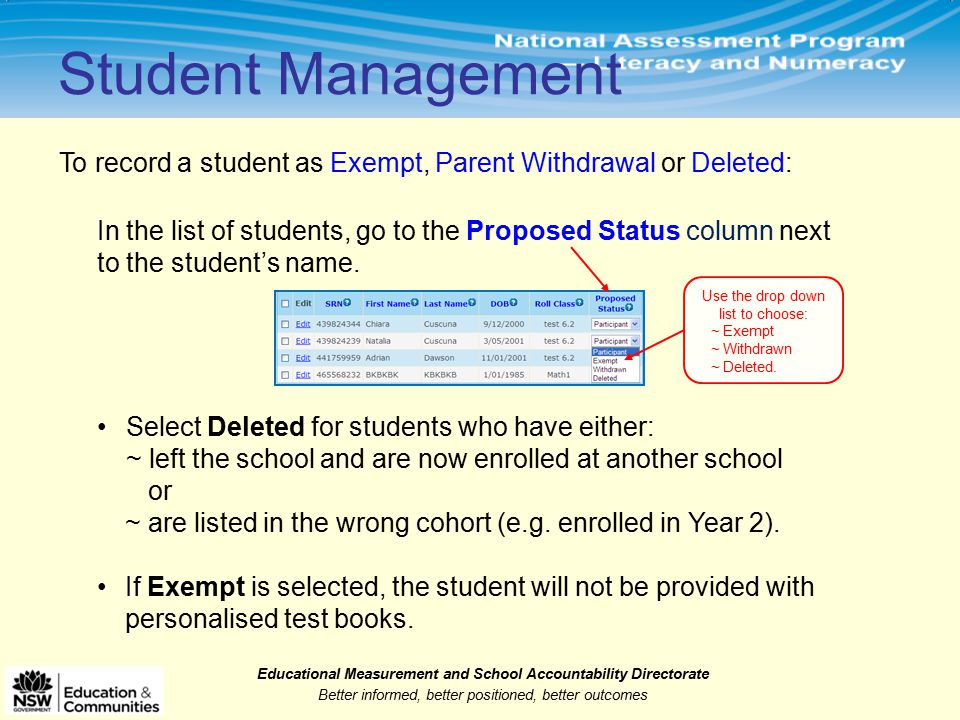Educational Measurement and School Accountability Directorate Better informed, better positioned, better outcomes Student Management To record a student as Exempt, Parent Withdrawal or Deleted: In the list of students, go to the Proposed Status column next to the student's name.