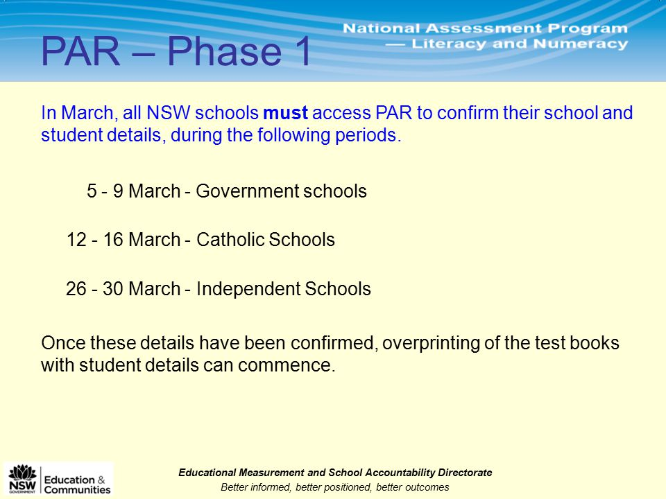 Educational Measurement and School Accountability Directorate Better informed, better positioned, better outcomes 5 - 9 March - Government schools 12 - 16 March - Catholic Schools 26 - 30 March - Independent Schools PAR – Phase 1 Once these details have been confirmed, overprinting of the test books with student details can commence.