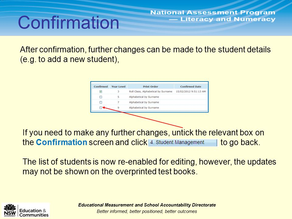 Educational Measurement and School Accountability Directorate Better informed, better positioned, better outcomes After confirmation, further changes can be made to the student details (e.g.