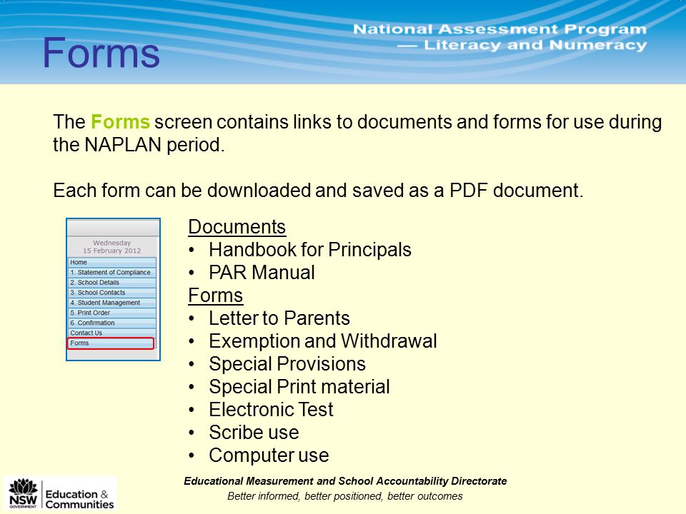 Educational Measurement and School Accountability Directorate Better informed, better positioned, better outcomes The Forms screen contains links to documents and forms for use during the NAPLAN period.