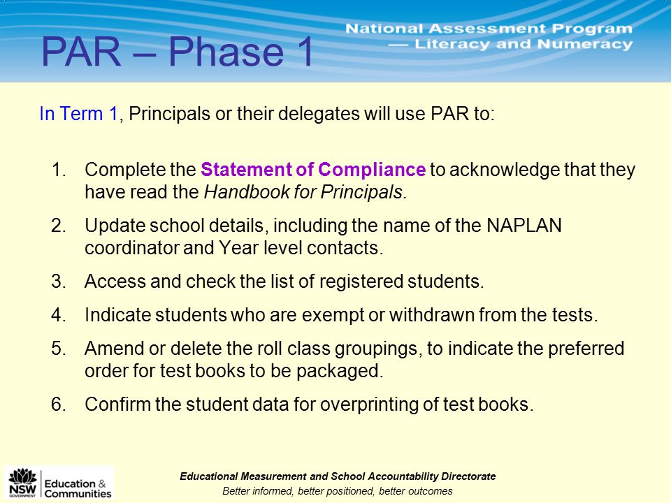 Educational Measurement and School Accountability Directorate Better informed, better positioned, better outcomes In Term 1, Principals or their delegates will use PAR to: 1.Complete the Statement of Compliance to acknowledge that they have read the Handbook for Principals.