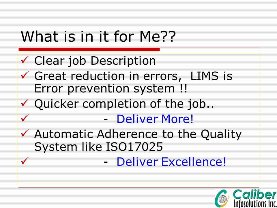 What is in it for Me?? Clear job Description Great reduction in errors, LIMS is Error prevention system !! Quicker completion of the job.. - Deliver M
