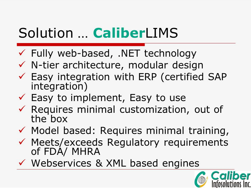 Solution … CaliberLIMS Fully web-based,.NET technology N-tier architecture, modular design Easy integration with ERP (certified SAP integration) Easy