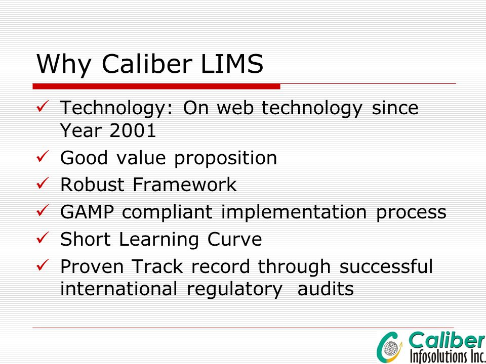 Why Caliber LIMS Technology: On web technology since Year 2001 Good value proposition Robust Framework GAMP compliant implementation process Short Lea