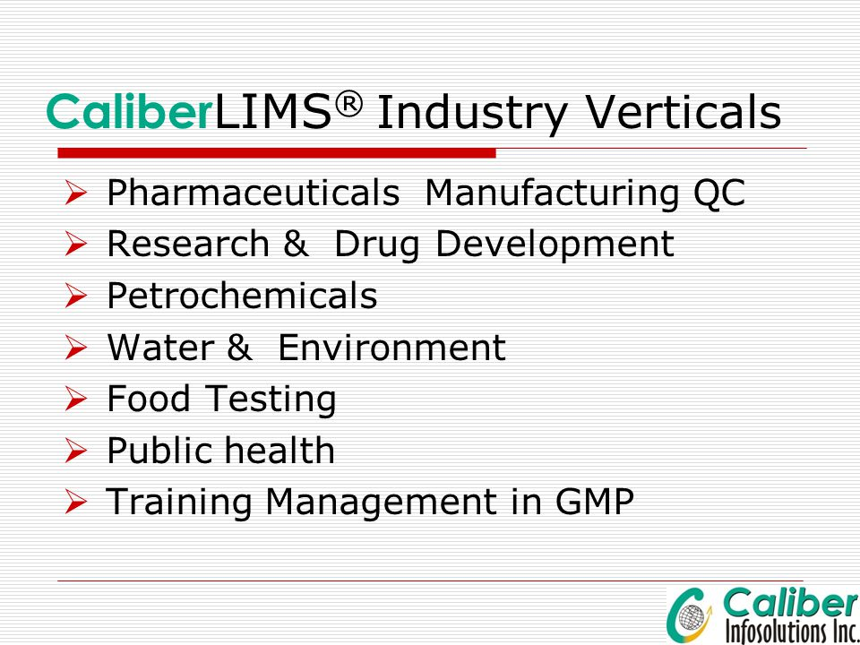 Caliber LIMS ® Industry Verticals  Pharmaceuticals Manufacturing QC  Research & Drug Development  Petrochemicals  Water & Environment  Food Testi